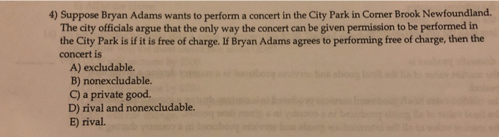 4) Suppose Bryan Adams wants to perform a concert in the City Park in Corner Brook Newfoundland. The city officials argue that the only way the concert can be given permission to be performed in the City Park is if it is free of charge. If Bryan Adams agrees to performing free of charge, then the concert is A) excludable. B) nonexcludable. C) a private good. D) rival and nonexcludable. E) rival.