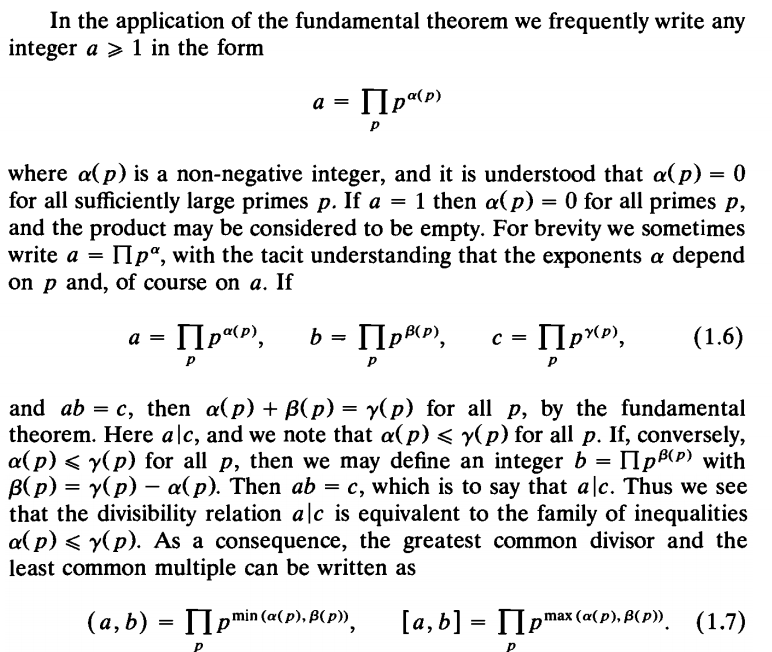 In the application of the fundamental theorem we frequently write any integer a > 1 in the form where α(p) is a non-negative integer, and it is understood that α(p) 0 for all sufficiently large primes p. If a-1 then α(p)-0 for all primes p, and the product may be considered to be empty. For brevity we sometimes write a-Πp®, with the tacit understanding that the exponents α depend on p and, of course on a. If and ab-c, then α(p)+β(p) y(p) for all p, by the fundamental theorem. Here ale, and we note that α(p) < γ(p) for all p. If, conversely, a(p) < γ(p) for all p, then we may define an integer b-11pA) with B(p)y(p) - a(p). Then ab-c, which is to say that alc. Thus we see that the divisibility relation a|c is equivalent to the family of inequalities a(p)<y(p). As a consequence, the greatest common divisor and the least common multiple can be written as