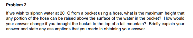 Problem 2 If we wish to siphon water at 20 °C from a bucket using a hose, what is the maximum height that any portion of the hose can be raised above the surface of the water in the bucket? How would your answer change if you brought the bucket to the top of a tall mountain? Briefly explain your answer and state any assumptions that you made in obtaining your answer.