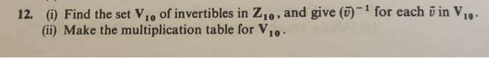 12. (i) Find the set Vio of invertibles in Z1o, and give (0)1 for each o in V,0 (i) Make the multiplication table for Vio 10.