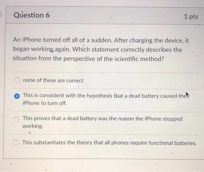 Question 6 1 pts An iPhone turned off all of a sudden. After charging the device, it began working, again. Which statement correctly describes the situation from the perspective of the scientific method? none of these are correct o This is consistent with the hypothesis that a dead battery caused thet iPhone to turn off O This proves that a dead battery was the reason the iPhone stopped working O This substantiates the theory that all phones require functional batteries.