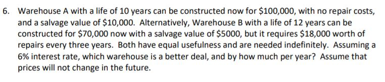 Warehouse A with a life of 10 years can be constructed now for $100,000, with no repair costs, and a salvage value of $10,000. Alternatively, Warehouse B with a life of 12 years can be constructed for $70,000 now with a salvage value of $5000, but it requires $18,000 worth of repairs every three years. Both have equal usefulness and are needed indefinitely. Assuminga 6% interest rate, which warehouse is a better deal, and by how much per year? Assume that prices will not change in the future. 6.
