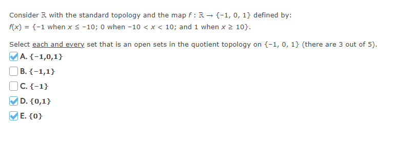 Consider R with the standard topology and the map f: R→ {-1, 0, 1} defined by: f(x)--1 when x -10; 0 when -10 < x< 10; and 1 when x 2 10. Select each and every set that is an open sets in the quotient topology on (-1, 0, 1 (there are 3 out of 5). A. -1,0,1 O B. O C E. 1O
