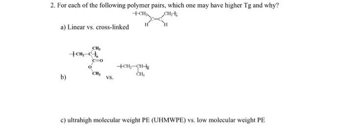 2. For each of the following polymer pairs, which one may have higher Tg and why? CH Hyt a) Linear vs. cross-linked си, CH, b) c) ultrahigh molecular weight PE (UHMWPE) vs. low molecular weight PE