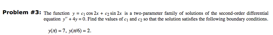 Problem #3 : The function y-ci cos 2x + c2 sin 2x is a two-parameter family of solutions of the second order differential equation y +4y 0. Find the values of ci and c2 so that the solution satisfies the following boundary conditions.