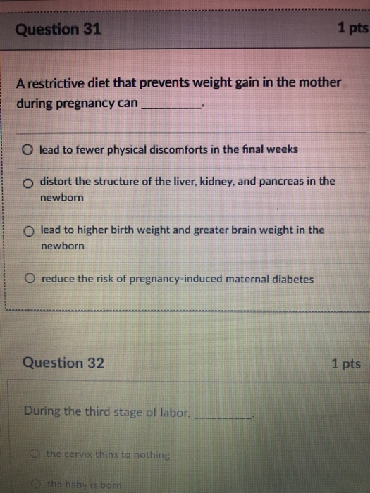 Question 31 1 pts A restrictive diet that prevents weight gain in the mother during pregnancy can O lead to fewer physical di