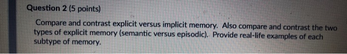 Question 2 (5 points) Compare and contrast explicit versus implicit memory. Also compare and contrast the two types of explic
