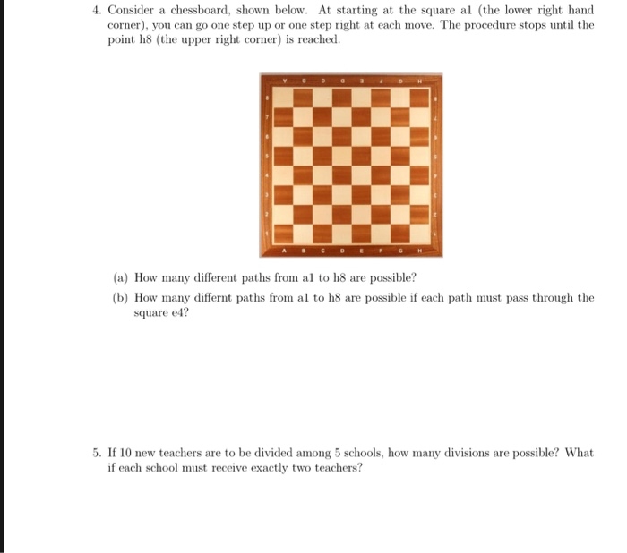 4. Consider a chessboard, shown below. At starting at the square al (the lower right hand corner), you can go one step up or one step right at each move. The procedure stops until the point h8 (the upper right corner) is reached. a) How many different paths from al to h8 are possible? (b) How many differnt paths from al to h8 are possible if each path must pass through the square e4? 5. If 10 new teachers are to be divided among 5 schools, how many divisions are possible? What if each school must receive exactly two teachers?