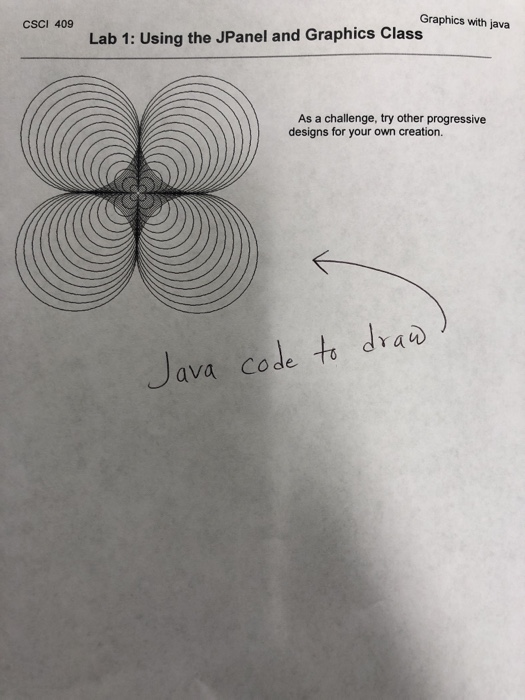 CSCI 409 Graphics with java Lab 1: Using the JPanel and Graphics Class As a challenge, try other progressive designs for your own creation. Java code to dra ava Code