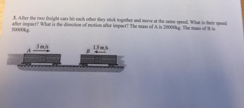 3. After the two freight cars hit each other they stick together and move at the same speed. What is their speei after impact? What is the direction of motion after impact? The mass of A is 20000kg. The mass of B is 50000kg. 3 m/s 1.5 m/s