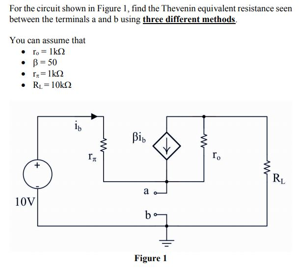 For the circuit shown in Figure 1, find the Thevenin equivalent resistance seen between the terminals a and b using three different methods. You can assume that β-50 · r. ro RL 10V Figure 1