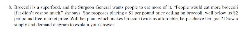 8. Broccoli is a superfood, and the Surgeon General wants people to eat more of it. People would eat more broccoli if it didnt cost so much. she says. She proposes placing a SI per pound price ceiling on broccoli, well below its $2 per pound free-market price. Will her plan, which makes broccoli twice as affordable, help achieve her goal? Draw a supply and demand diagram to explain your answer