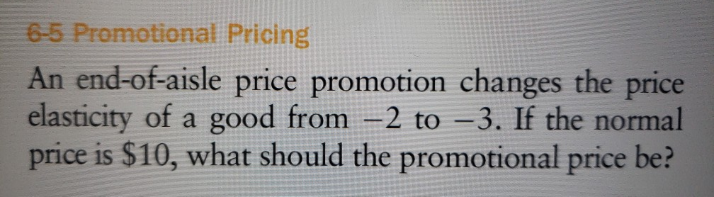 6-5 Promotional Pricing An end-of-aisle price promotion changes the price elasticity of a good from -2 to -3. If the normal price is $10, what should the promotional price be?