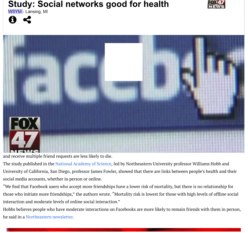 ox47 Study: Social networks good for health WSYM - Lansing, MI NEWS FOX 47 and receive multiple friend requests are less likely to die. The study published in the National Academy of Science, led by Northeastern University professor Williams Hobb and University of California, San Diego, professor James Fowler, showed that there are links between peoples health and their social media accounts, whether in person or online We find that Facebook users who accept more friendships have a lower risk of mortality, but there is no relationship for those who initiate more friendships, the authors wrote. Mortality risk is lowest for those with high levels of offline social interaction and moderate levels of online social interaction. Hobbs believes people who have moderate interactions on Facebooks are more likely to remain friends with them in person, he said in a Northeastern newsletter