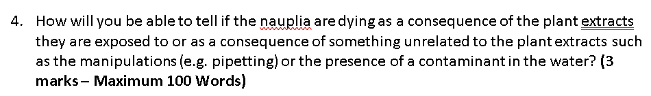 How will you be able to tell if the nauplia are dyingas a consequence of the plant extracts they are exposed to or as a consequence of something unrelated to the plant extracts such as the manipulations (e.g. pipetting) or the presence of a contaminant in the water? (3 marks- Maximum 100 Words) 4.