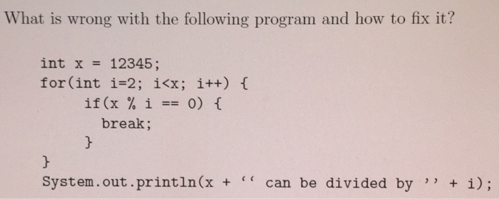 What is wrong with the following program and how to fix it? int x 12345; for(int i-2; i<x; i++) break System.out println(x + can be divided by i);