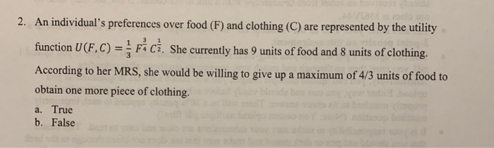 2. An individuals preferences over food (F) and clothing (C) are represented by the utility function U(F, C)FiC. She currently has 9 units of food and 8 units of clothing According to her MRS, she would be willing to give up a maximum of 4/3 units of food to obtain one more piece of clothing. a. True b. False