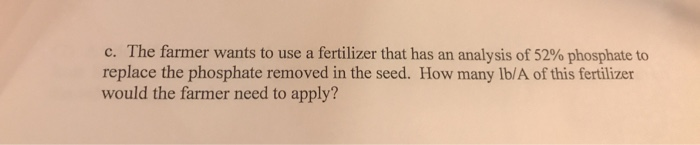 c. The farmer wants to use a fertilizer that has an analysis of 52% phosphate to replace the phosphate removed in the seed. How many lb/A of this fertilizer would the farmer need to apply?