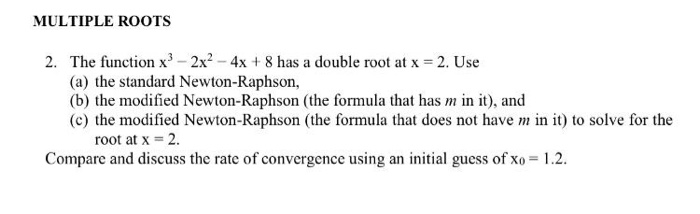 MULTIPLE ROOTS The function x3-2x2-4x + 8 has a double root at x = 2, Use (a) the standard Newton-Raphson, (b) the modified Newton-Raphson (the formula that has in it), and (c) the modified Newton-Raphson (the formula that does not have m in it) to solve for the 2. root at x 2. Compare and discuss the rate of convergence using an initial guess of xo 1.2.