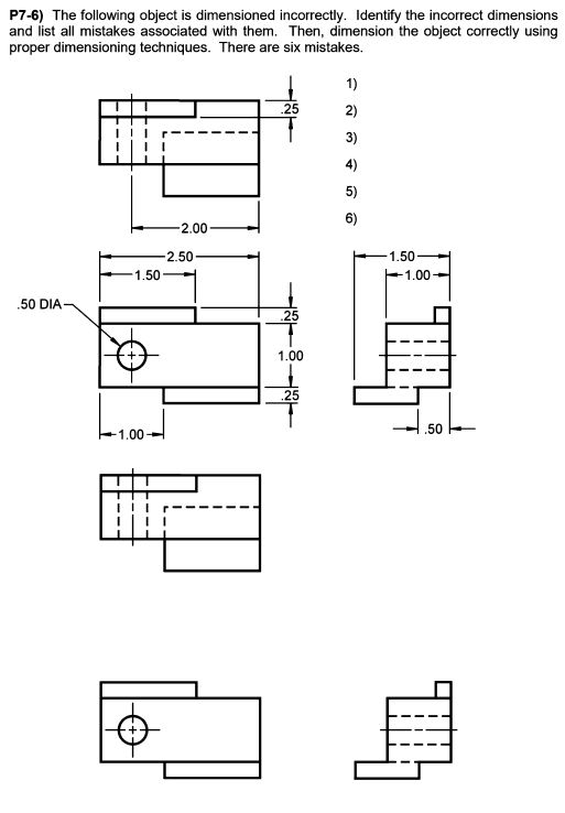 P7-6) The following object is dimensioned incorrectly. Identify the incorrect dimensions and list all mistakes associated with them. Then, dimension the object correctly using proper dimensioning techniques. There are six mistakes 1) .25 2) 3) 4) 5) 6) 2.00 1.50 1.00 1.50 50 DIA .25 1.00 25 50 1.00