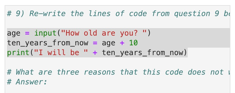 # 9) Re-write the lines of code from question 9 age input(How old are you? ) ten_years_from_nowage 10 print(I will be + ten vears from now ) # What are three reasons that this code does not # Answer: