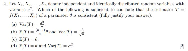 2. Let X1, X2,. . , Xn denote independent and identically distributed random variables with variance σ2, which of the following is sufficient to conclude that the estimator T f(Xi, , Xn) of a parameter 6 is consistent (fully justify your answer): (a) Var(T) (b) E(T) (n-1) and Var(T) (c) E(T) 6. (d) E(T) θ and Var(T)-g2. 72 121