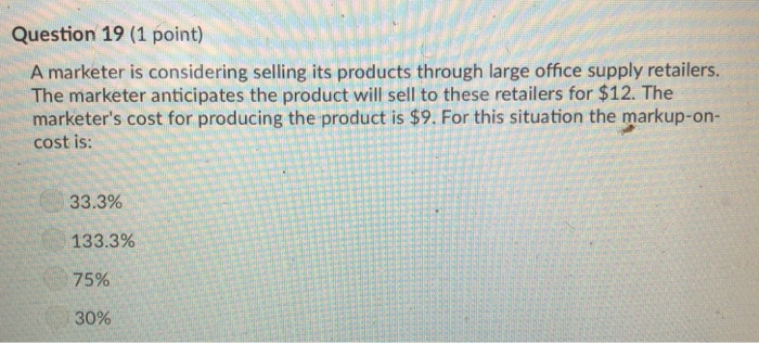 Question 19 (1 point) A marketer is considering selling its products through large office supply retailers. The marketer anticipates the product will sell to these retailers for $12. The marketers cost for producing the product is $9. For this situation the markup-on- cost is: 33.3% 133.3% 75% 30%