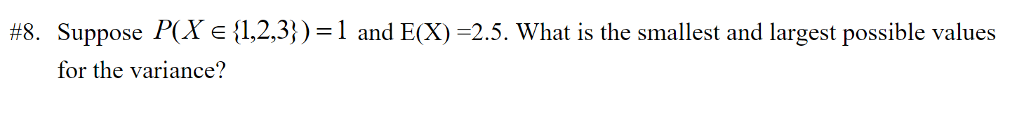 #8. Suppose P(X e {1,2,3} ) = 1 and E(X)-2.5. What is the smallest and largest possible values for the variance?