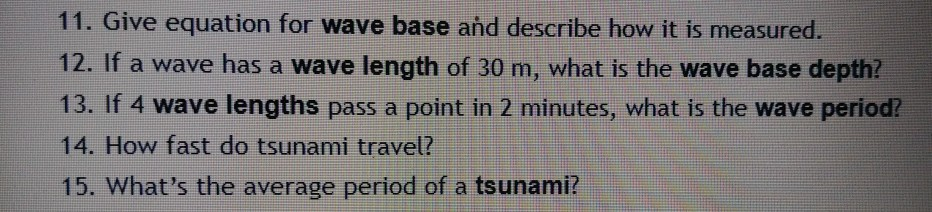 11. Give equation for wave base and describe how it is measured. 12. If a wave has a wave length of 30 m, what is the wave base depth? 13. If 4 wave lengths pass a point in 2 minutes, what is the wave period? 14. How fast do tsunami travel? 15. Whats the average period of a tsunami?