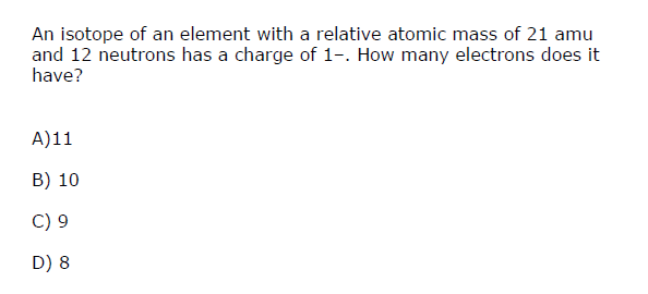 An isotope of an element with a relative atomic mass of 21 amu and 12 neutrons has a charge of 1-. How many electrons does it