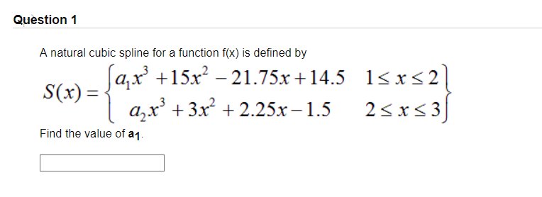 Question 1 A natural cubic spline for a function f(x) is defined by S(x)- Find the value of a1 [ax3 +15x221.75x+14.5 1sxs2 a+3x2 +2.25x-1.5 2sxs3 1-