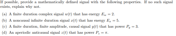 If possible, provide a mathematically defined signal with the following properties. If no such signal exists, explain why not (a) A finite duration complex signal w(t) that has energy E 2 b) A noncausal infinite duration signal r(t) that has energy E 5 c) A finite duration, finite amplitude, causal signal y(t) that has power Py -3 (d) An aperiodic anticausal signal z (t) that has power P,-T.