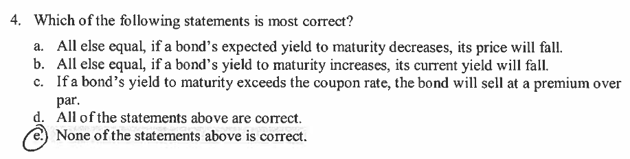 Which of the following statements is most correct? a. All else equal, if a bonds expected yield to maturity decreases, its price will fall. b. All else equal, if a bonds yield to maturity increases, its current yield will fall. c. If a bonds yield to maturity exceeds the coupon rate, the bond will sell at a premium over 4. par d. All of the statements above are correct e) None of the statements above is correct