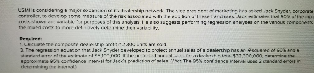 USMI is considering a major expansion of its dealership network. The vice president of marketing has asked Jack Snyder, corporate controller, to develop some measure of the risk associated with the addition of these franchises. Jack estimates that 90% of the mixe costs shown are variable for purposes of this analysis. He also suggests performing regression analyses on the various components the mixed costs to more definitively determine their variability. Required: 1. Calculate the composite dealership profit if 2,300 units are sold 3. The regression equation that Jack Snyder developed to project annual sales of a dealership has an Rsquared of 60% and a standard error of the estimate of $5,100,000. If the projected annual sales for a dealership total $32,300,000, determine thee approximate 95% confidence interval for Jacks prediction of sales. (Hn: The 95% confidence interval uses 2 standard errors in determining the interval.)