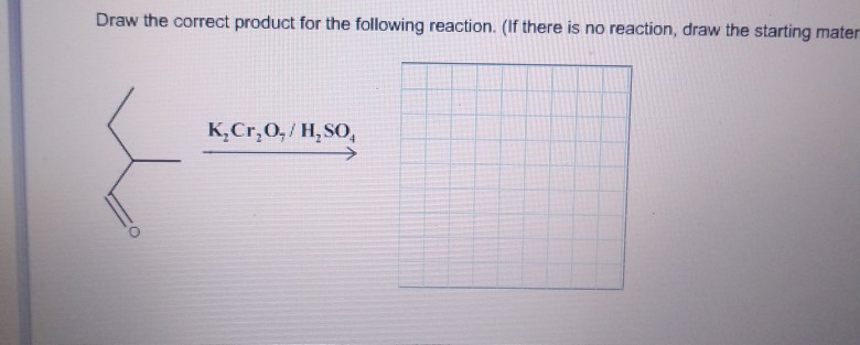 Draw the correct product for the following reaction. (If there is no reaction, draw the starting mater K,Cr,O,/H,SO
