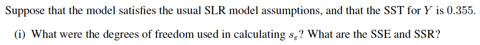 Suppose that the model satisfies the usual SLR model assumptions, and that the SST for Y is 0.355. (i) what were the degrees of freedom used in calculating s? What are the SSE and SSR?