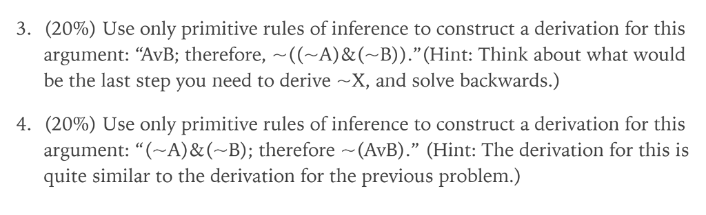3. (20%) Use only primitive rules of inference to construct a derivation for this argument: AvB; therefore, ~((~A)&(-B)) .(Hint: Think about what would be the last step you need to derive ~X, and solve backwards.) 4. (20%) Use only primitive rules of inference to construct a derivation for this argument: ( A)&B); therefore (AvB). (Hint: The derivation for this is quite similar to the derivation for the previous problem.)