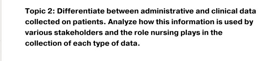 Topic 2: Differentiate between administrative and clinical data collected on patients. Analyze how this information is used b