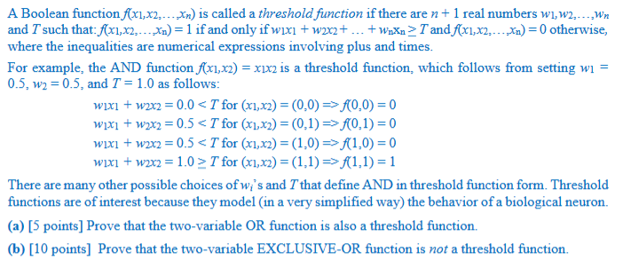 A Boolean function fix2) is called a threshold function if there are n+1 real numbers wi,w2...wn and T such that :. (xi, x2,. . .,น.) = 1 if and only if wixi + w2x2+ . . . waxoZ Tandrri,n, . . . №) = 0 otherwise, where the inequalities are numerical expressions involving plus and times For example, the AND function/x1,x2)-xin is a threshold function, which follows from setting wi = 0.5, w2 = 0.5, and T = 1.0 as follows 1S C wixi + w2x2 = 0.0 Tfor (x1,x2)-(0,0) =>/(0,0) = 0 w1X1 + wm = 0.5c Tfor (x1,x2) = (0,1) =>/(0,1) = 0 wixi + w2x2 = 0.5c Ttor (x1,x2)-(1,0) =>/(1,0) = 0 wïx1 + w2X2 = 1.02 T for (x1,x2)-(1,1) =>/(1,1) = 1 There are many other possible choices of wis and T that define AND in threshold function form. Threshold functions are of interest because they model (in a very simplified way) the behavior of a biological neuron (a) [5 points] Prove that the two-variable OR function is also a threshold function. (b) [10 points] Prove that the two-variable EXCLUSIVE-OR function is not a threshold function
