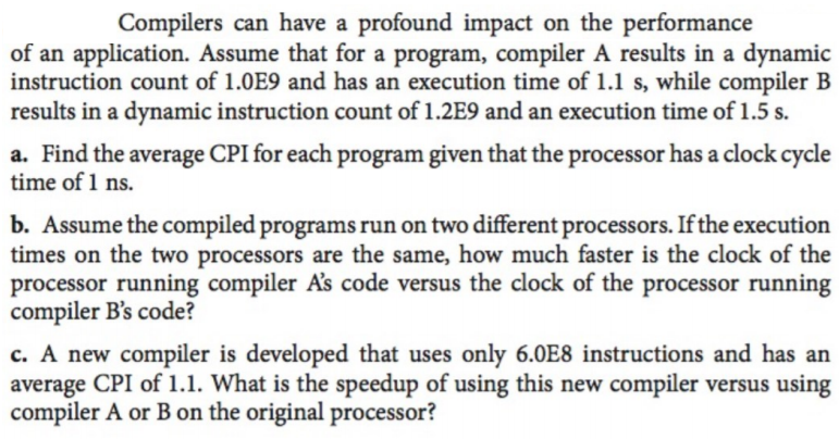 Compilers can have a profound impact on the performance of an application. Assume that for a program, compiler A results in a dynamic instruction count of 1.0E9 and has an execution time of 1.1 s, while compiler B results in a dynamic instruction count of 1.2E9 and an execution time of 1.5 s. a. Find the average CPI for each program given that the processor has a clock cycle time of 1 ns. b. Assume the compiled programs run on two different processors. If the execution times on the two processors are the same, how much faster is the clock of the processor running compiler As code versus the clock o compiler Bs code? c. A new compiler is developed that uses only 6.0E8 instructions and has an average CPI of 1.1. What is the speedup of using this new compiler versus using compiler A or B on the original processor? f the processor running