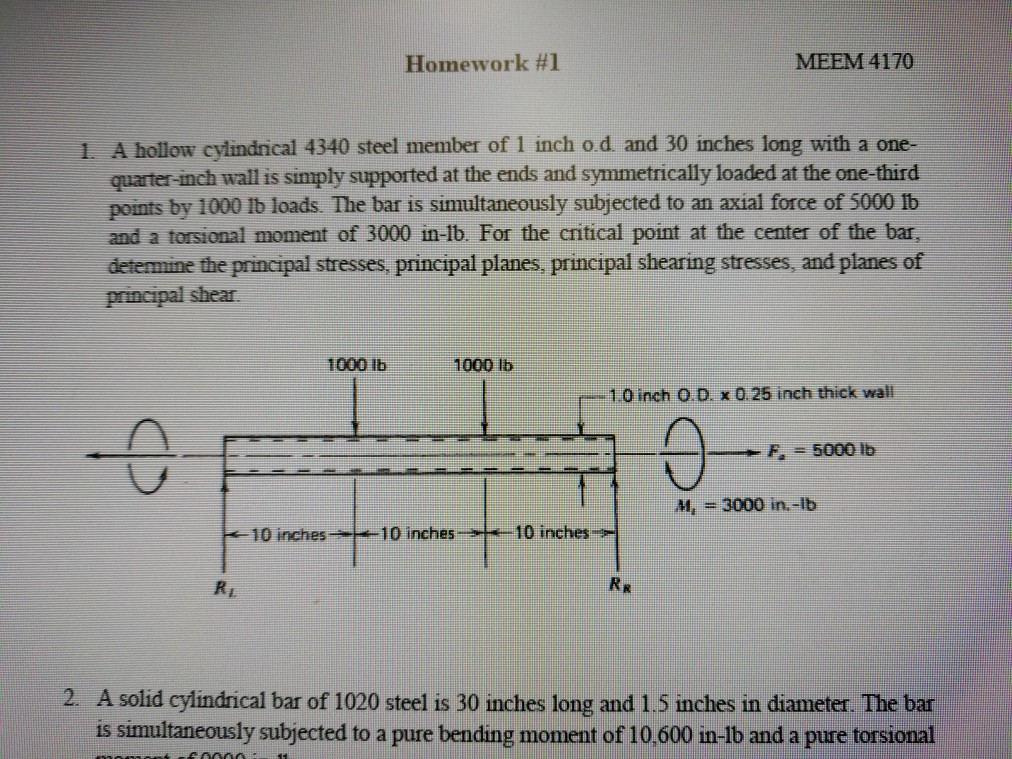 Homework #1 MEEM 4170 1 A hollow cylindrical 4340 steel member of 1 inch od and 30 inches long with a one- quarter-inch wall is simply supported at the ends and symmetrically loaded at the one-third points by 1000 Ib loads. The bar is simultaneously subjected to an axial force of 5000 Ib and a torsional moment of 3000 in-lb. For the critical point at the center of the bar, determine the principal stresses, principal planes, principal shearing stresses, and planes of principal shear. 1000 lb1000 Ib 1.0 inch o.D x 0.25 inch thick wall F. 5000 lb M, - 3000 in.-lb 10 inches 10 inches10 inches A solid cylindrical bar of 1020 steel is 30 inches long and 1.5 inches in diameter. The bar is simultaneously subjected to a pure bending moment of 10.600 in-lb and a pure torsional 2.