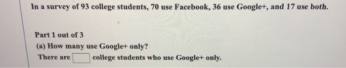 In a survey of 93 college students, 70 use Facebook, 36 use Google+, and 17 use both. Part 1 out of 3 (a) How many use Google+ only? There arecollege students who use Google+ only.