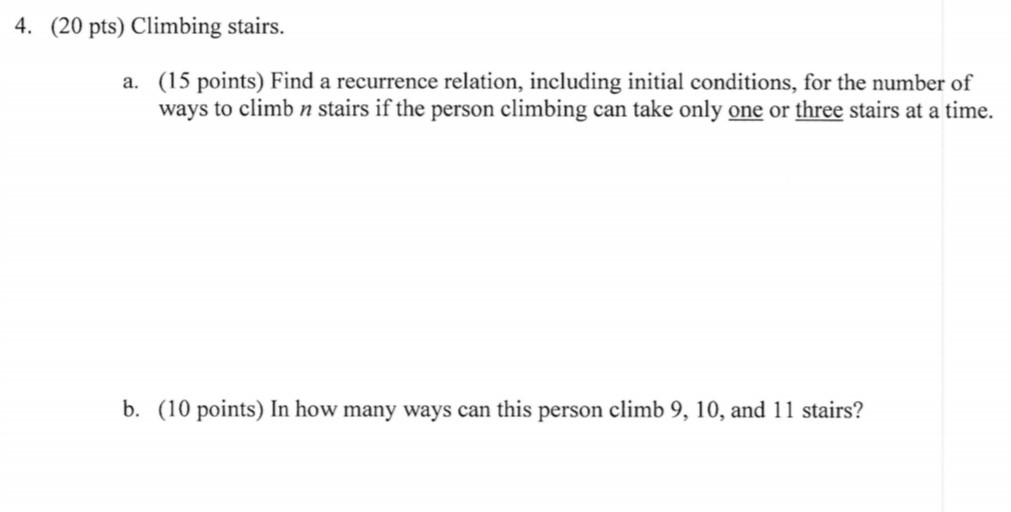 4. (20 pts) Climbing stairs. (15 points) Find a recurrence relation, including initial conditions, for the number of ways to