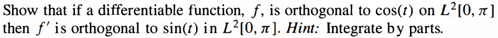 Show that if a differentiable function, f, is orthogonal to cos(t) on L2[0, π] then is orthogonal to sin() in L2 [0, π]. Hint: Integrate by parts.