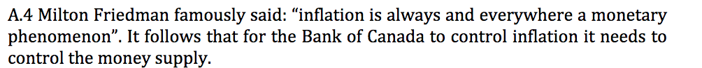 A.4 Milton Friedman famously said: inflation is always and everywhere a monetary phenomenon. It follows that for the Bank of Canada to control inflation it needs to control the money supply.