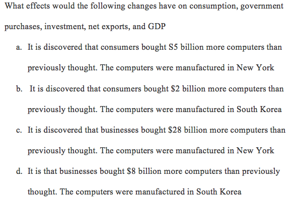 What effects would the following changes have on consumption, government purchases, investment, net exports, and GDP a. It is discovered that consumers bought S5 billion more computers than previously thought. The computers were manufactured in New York b. It is discovered that consumers bought $2 billion more computers than previously thought. The computers were manufactured in South Korea c. It is discovered that businesses bought $28 billion more computers than previously thought. The computers were manufactured in New York d. It is that businesses bought $8 billion more computers than previously thought. The computers were manufactured in South Korea