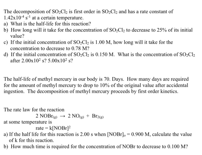 The decomposition of SO2Cl2 is first order in SO2Cl2 and has a rate constant of 1.42x104 s at a certain temperature. a) What is the half-life for this reaction? b) How long will it take for the concentration of SO2C12 to decrease to 25% of its initial value? concentration to decrease to 0.78 M? after 2.00x 102 s? 5.00x102 s? c) If the initial concentration of SO2Cl2 is 1.00 M, how long wi it take for the d) If the initial concentration of SO2Cl2 is 0.150 M. What is the concentration of SO2C12 The half-life of methyl mercury in our body is 70. Days. How many days are required for the amount of methyl mercury to drop to 10% of the original value after accidental ingestion. The decomposition of methyl mercury proceeds by first order kinetics. The rate law for the reaction at some temperature is a) If the half life for this reaction is 2.00 s when [NOBr],-0.900 M, calculate the value 2 NOBr(g)- 2 NO)Br2(g) rate k[NOBr of k for this reaction. b) How much time is required for the concentration of NOBr to decrease to 0.100 M?