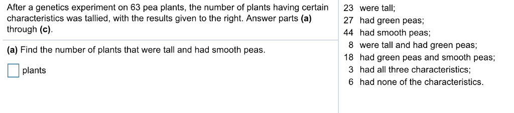 After a genetics experiment on 63 pea plants, the number of plants having certain 23 were tall:; characteristics was tallied, with the results given to the right. Answer parts (a) through (c). 27 had green peas; 44 had smooth peas; 8 were tall and had green peas; (a) Find the number of plants that were tall and had smooth peas. 18 had green peas and smooth peas 3 had all three characteristics; 6 had none of the characteristics. plants