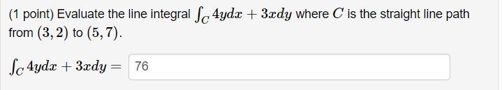 (1 point) Evaluate the line integral Je 4yda + 3ady where C is the straight line path from (3,2) to (5,7) c 4ydz 3zdy76