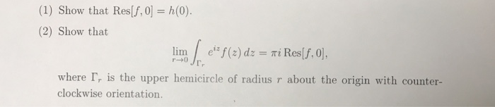 (1) Show that Res(f,0]=h(0) (2) Show that r-+0 where r, is the upper hemicircle of radius r about the origin with counter- clockwise orientation